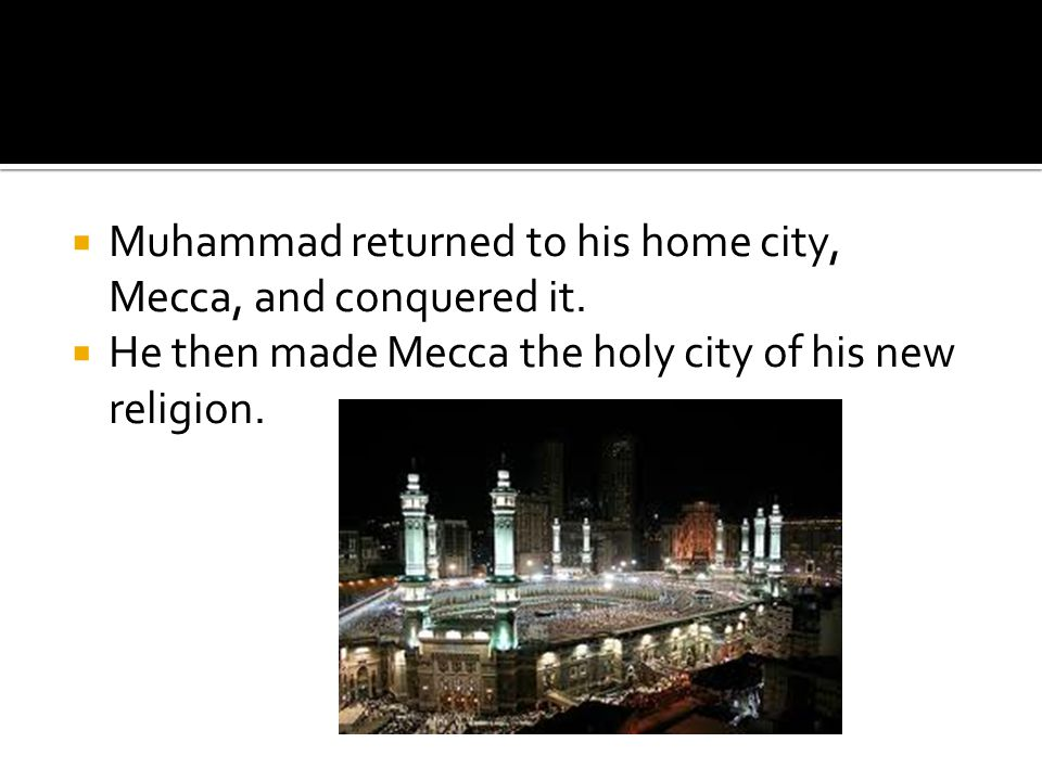 Muhammad returned to his home city, Mecca, and conquered it.