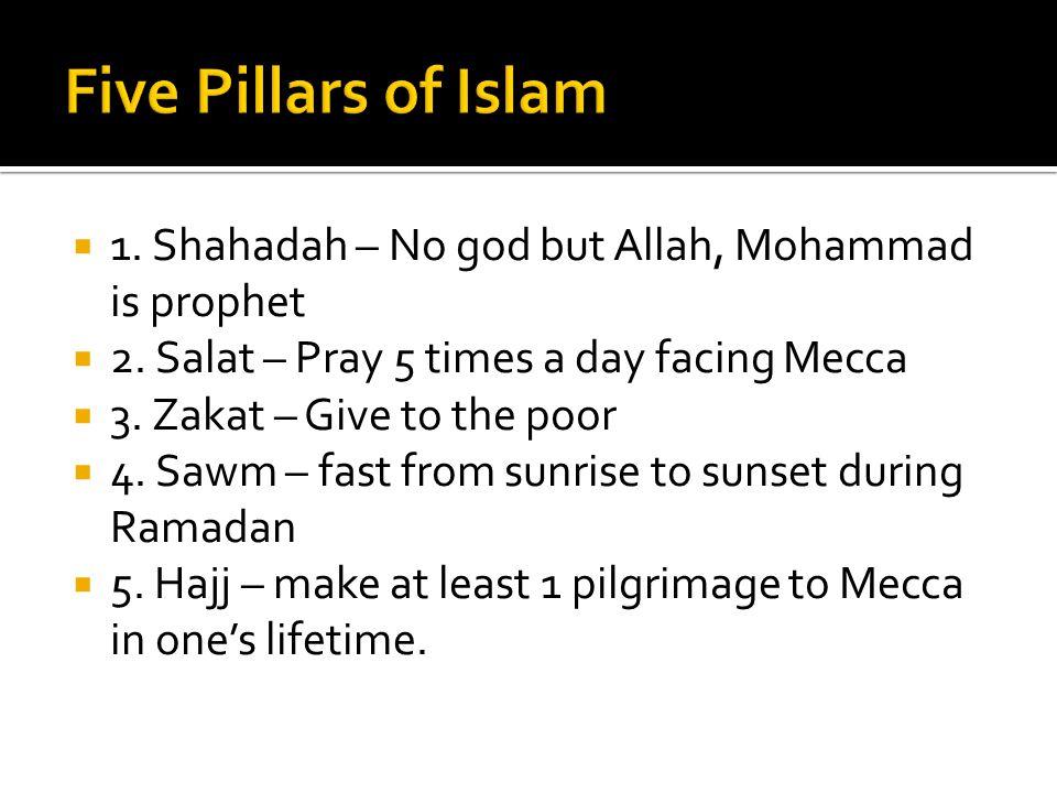 Five Pillars of Islam 1. Shahadah – No god but Allah, Mohammad is prophet. 2. Salat – Pray 5 times a day facing Mecca.