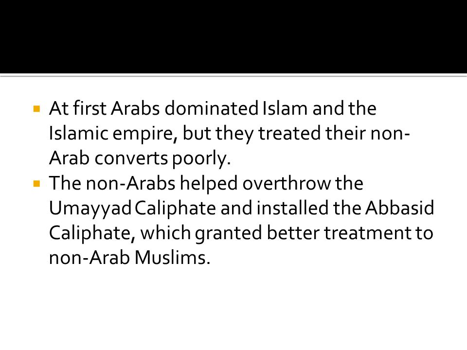 At first Arabs dominated Islam and the Islamic empire, but they treated their non-Arab converts poorly.