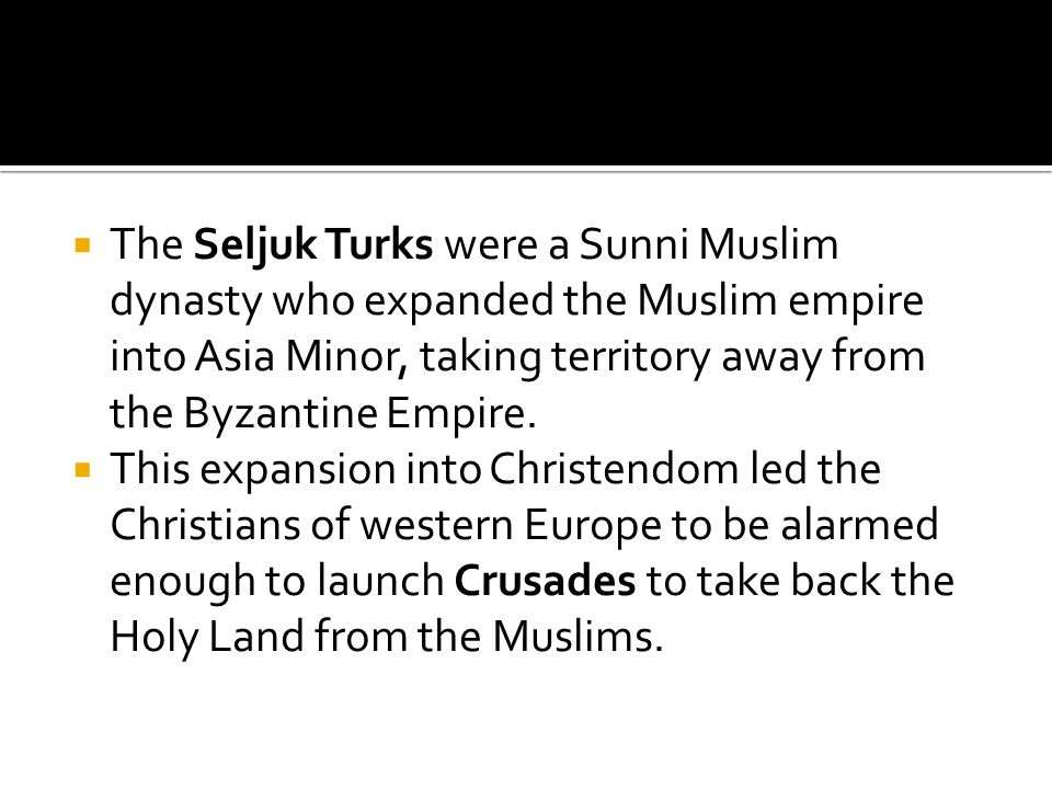 The Seljuk Turks were a Sunni Muslim dynasty who expanded the Muslim empire into Asia Minor, taking territory away from the Byzantine Empire.