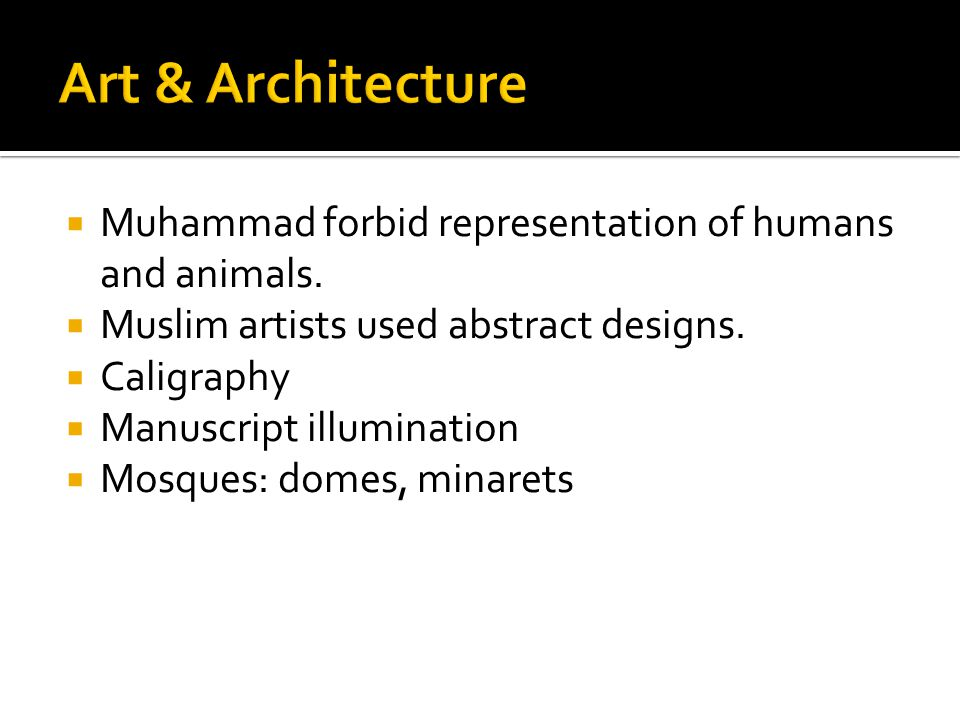 Art & Architecture Muhammad forbid representation of humans and animals. Muslim artists used abstract designs.