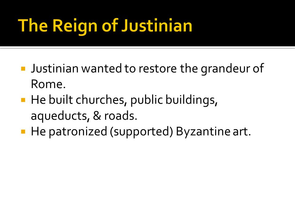 The Reign of Justinian Justinian wanted to restore the grandeur of Rome. He built churches, public buildings, aqueducts, & roads.