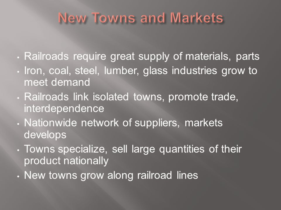 New Towns and Markets Railroads require great supply of materials, parts. Iron, coal, steel, lumber, glass industries grow to meet demand.