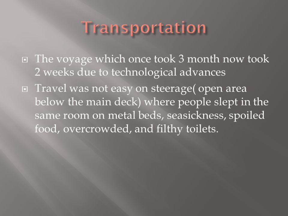 Transportation The voyage which once took 3 month now took 2 weeks due to technological advances.