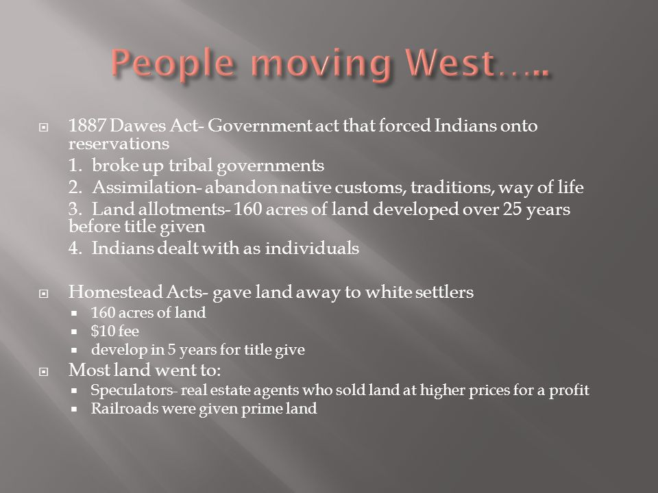 People moving West….. 1887 Dawes Act- Government act that forced Indians onto reservations. 1. broke up tribal governments.