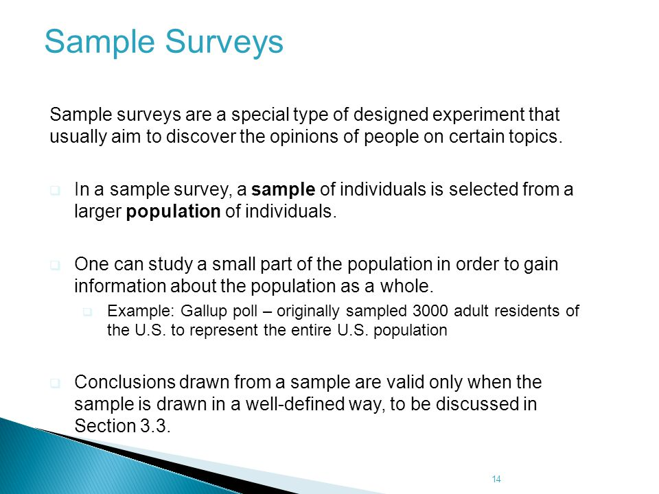 Sample Surveys Sample surveys are a special type of designed experiment that usually aim to discover the opinions of people on certain topics.