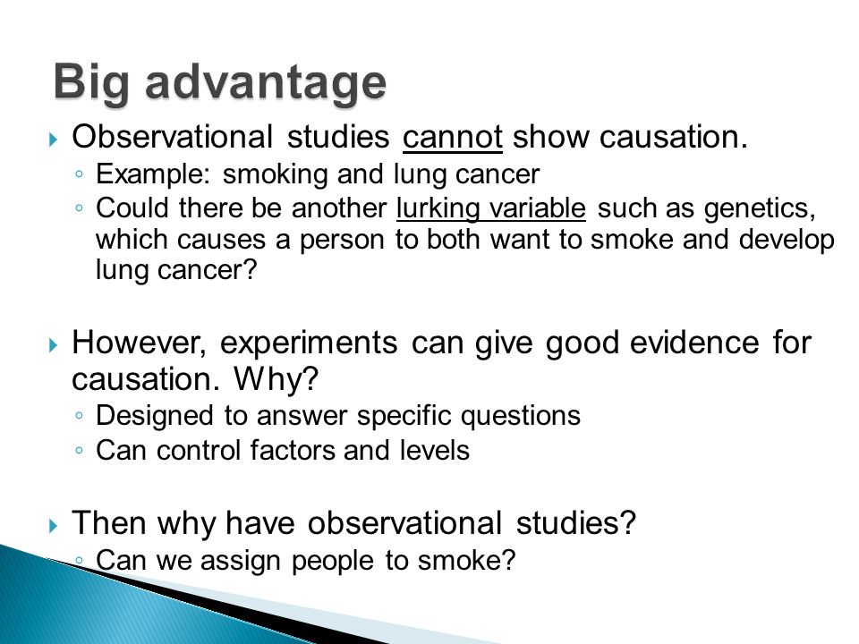 Big advantage Observational studies cannot show causation.