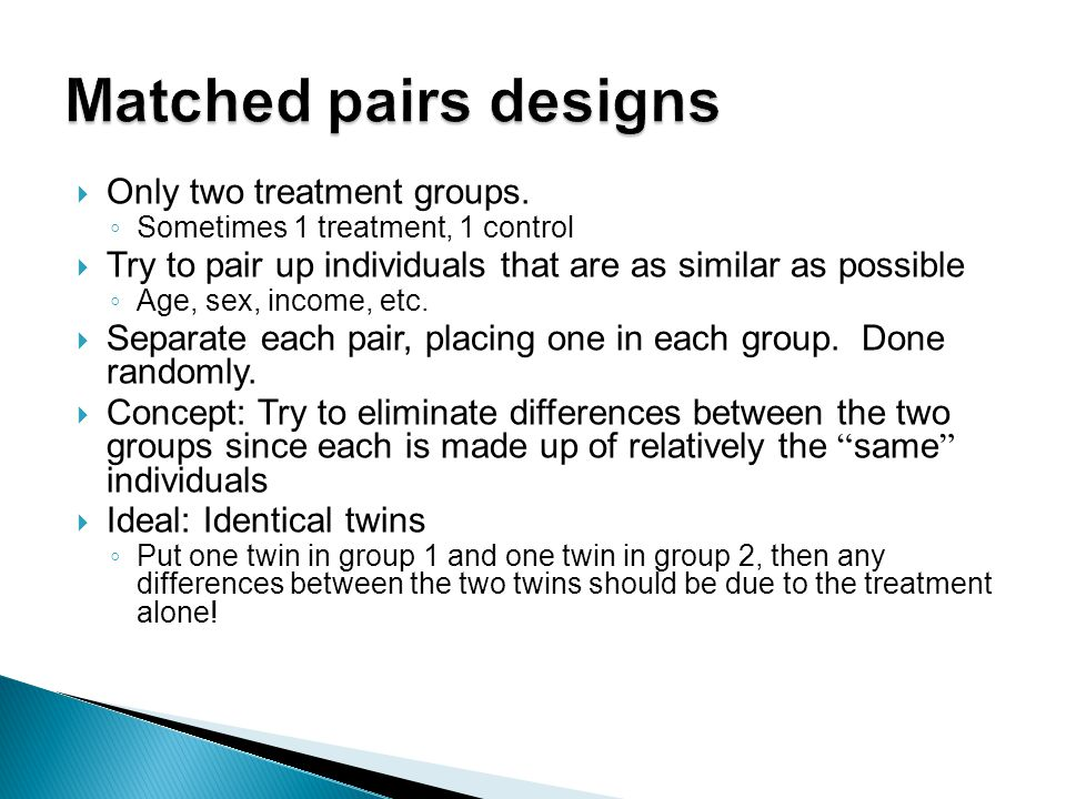 Matched pairs designs Only two treatment groups.