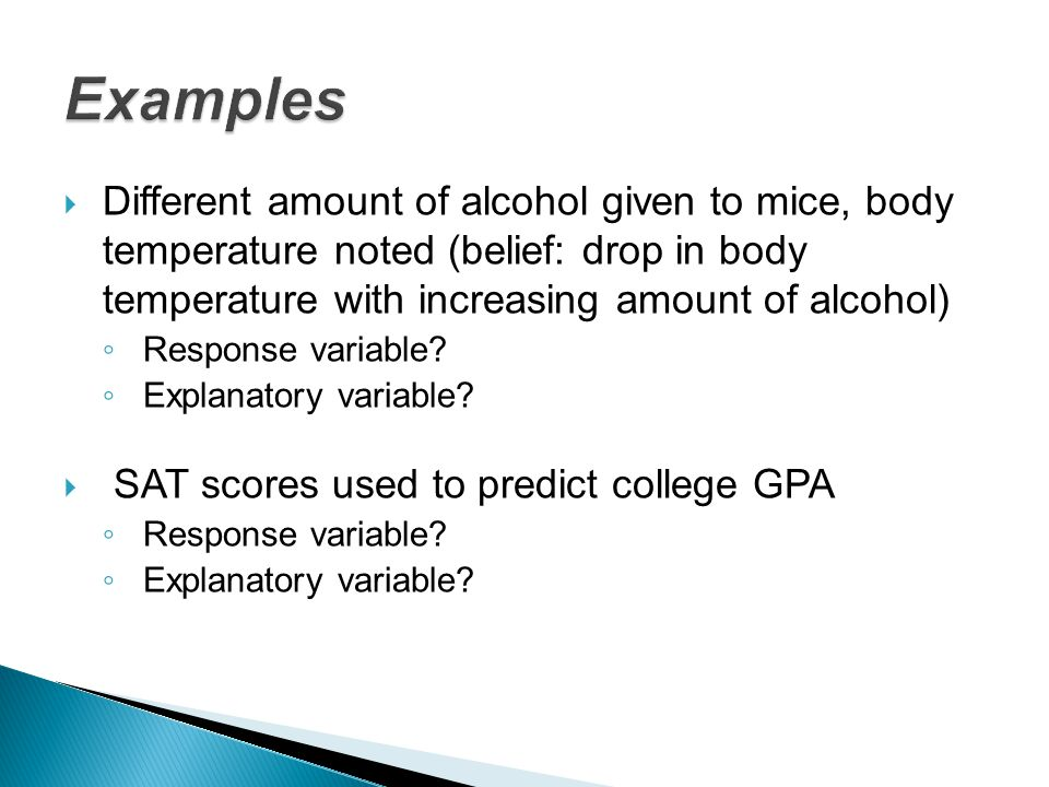 Examples Different amount of alcohol given to mice, body temperature noted (belief: drop in body temperature with increasing amount of alcohol)