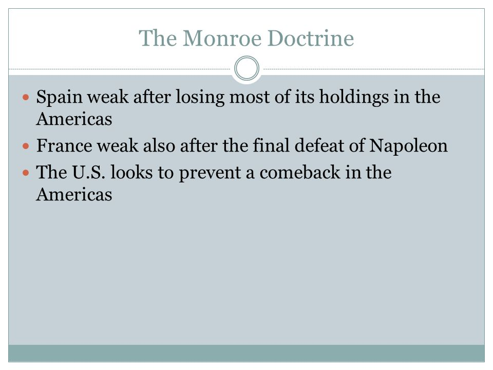 The Monroe Doctrine Spain weak after losing most of its holdings in the Americas. France weak also after the final defeat of Napoleon.