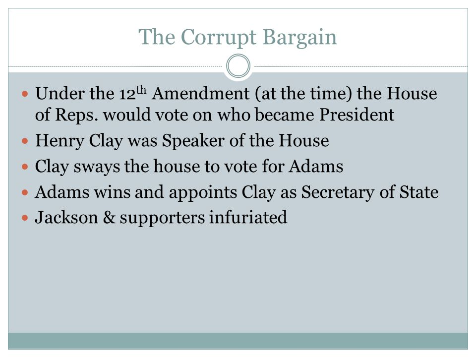 The Corrupt Bargain Under the 12th Amendment (at the time) the House of Reps. would vote on who became President.