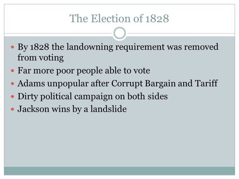 The Election of 1828 By 1828 the landowning requirement was removed from voting. Far more poor people able to vote.