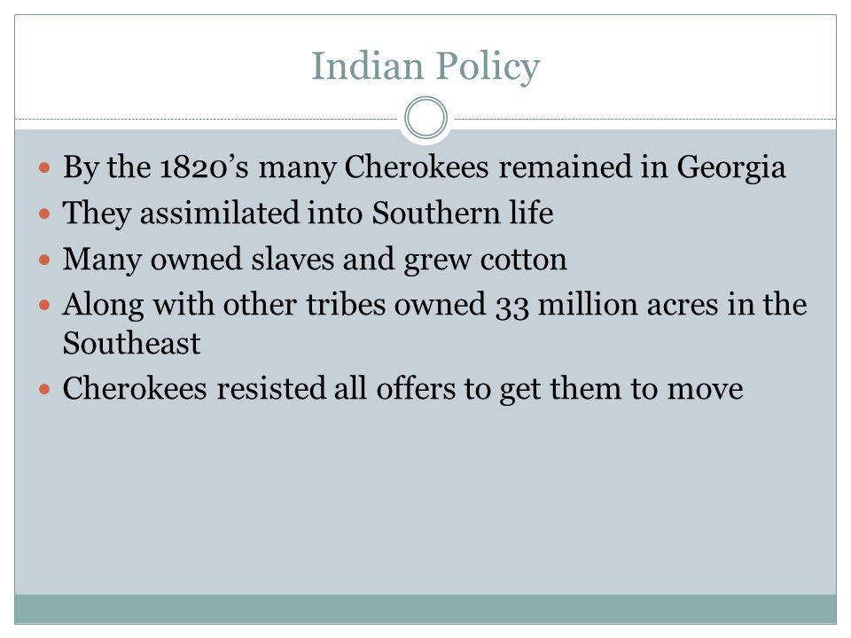 Indian Policy By the 1820's many Cherokees remained in Georgia