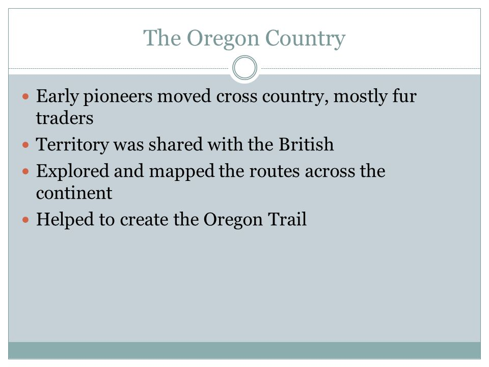 The Oregon Country Early pioneers moved cross country, mostly fur traders. Territory was shared with the British.