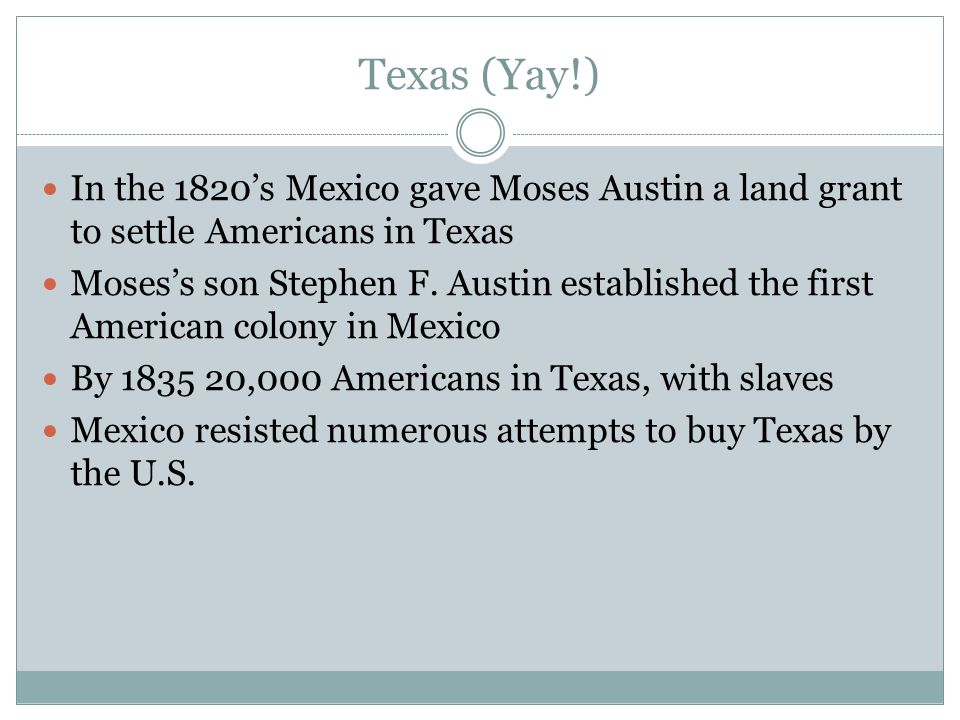 Texas (Yay!) In the 1820's Mexico gave Moses Austin a land grant to settle Americans in Texas.