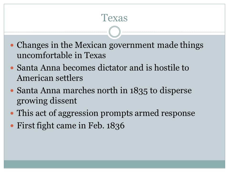 Texas Changes in the Mexican government made things uncomfortable in Texas. Santa Anna becomes dictator and is hostile to American settlers.