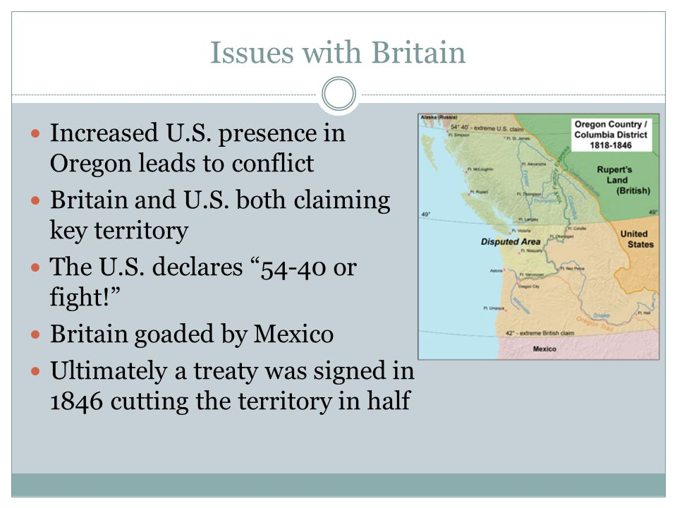 Issues with Britain Increased U.S. presence in Oregon leads to conflict. Britain and U.S. both claiming key territory.