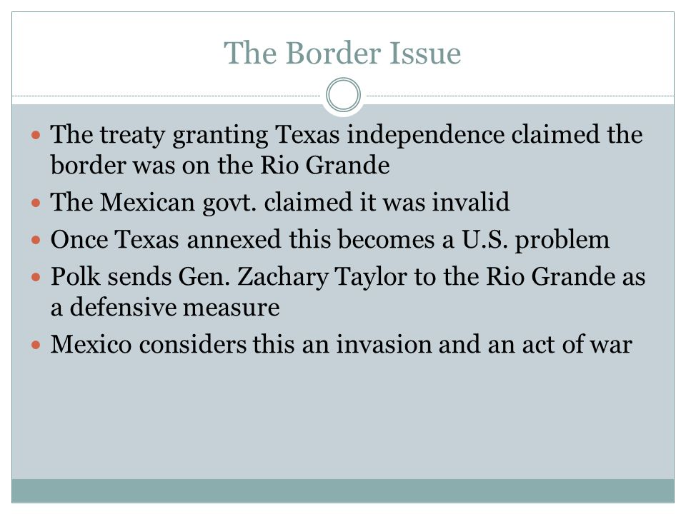 The Border Issue The treaty granting Texas independence claimed the border was on the Rio Grande. The Mexican govt. claimed it was invalid.