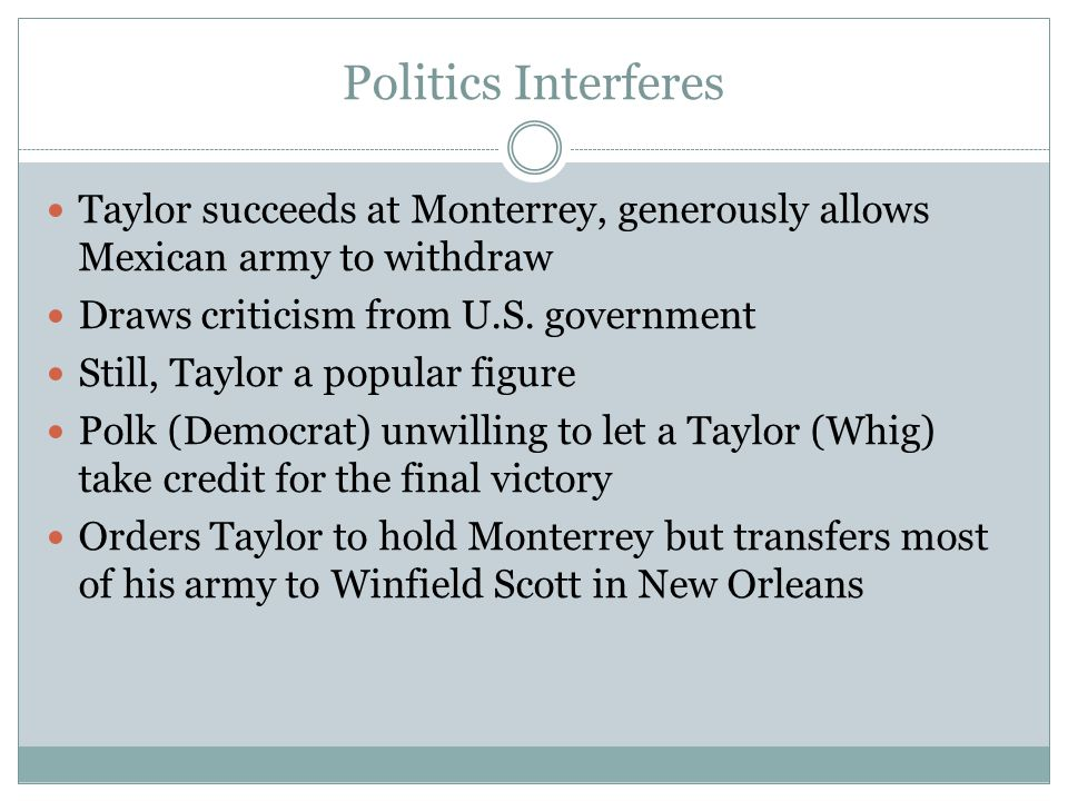 Politics Interferes Taylor succeeds at Monterrey, generously allows Mexican army to withdraw. Draws criticism from U.S. government.