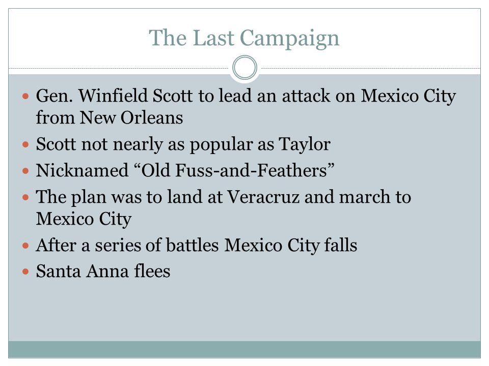 The Last Campaign Gen. Winfield Scott to lead an attack on Mexico City from New Orleans. Scott not nearly as popular as Taylor.