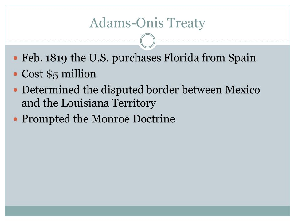 Adams-Onis Treaty Feb. 1819 the U.S. purchases Florida from Spain