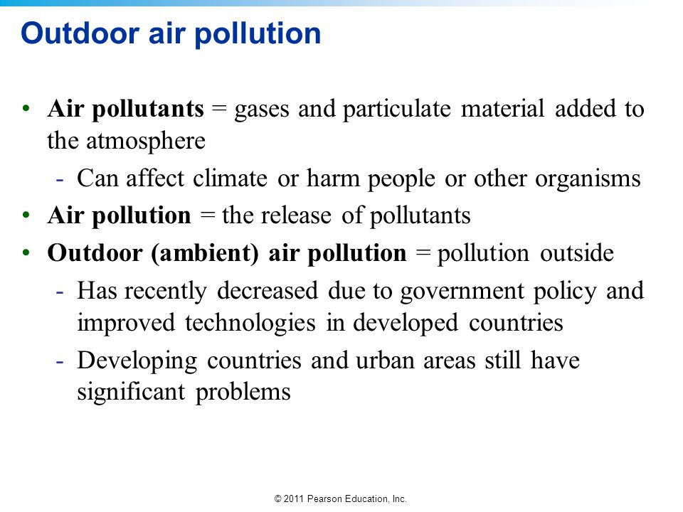 Outdoor air pollution Air pollutants = gases and particulate material added to the atmosphere. Can affect climate or harm people or other organisms.