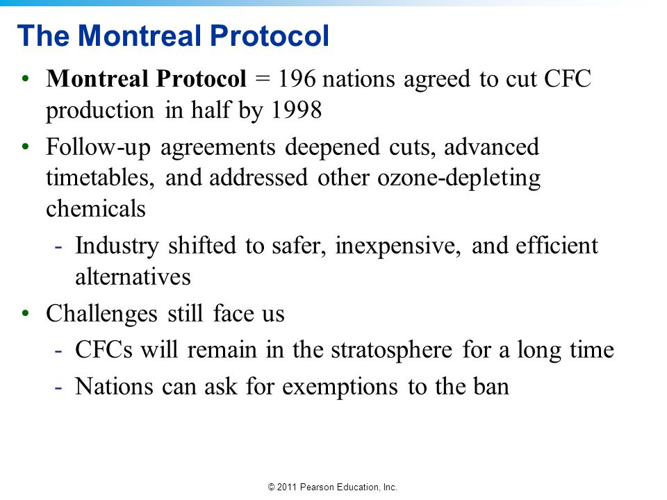 The Montreal Protocol Montreal Protocol = 196 nations agreed to cut CFC production in half by 1998.