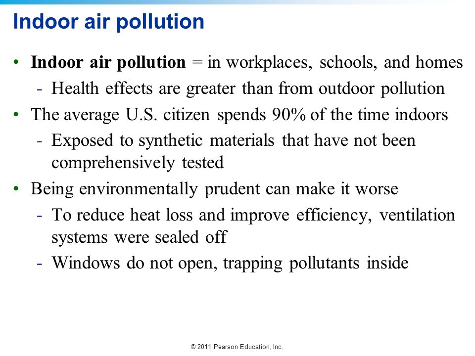 Indoor air pollution Indoor air pollution = in workplaces, schools, and homes. Health effects are greater than from outdoor pollution.