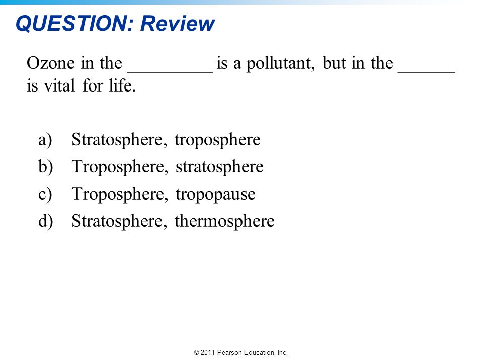 QUESTION: Review Ozone in the _________ is a pollutant, but in the ______ is vital for life. Stratosphere, troposphere.
