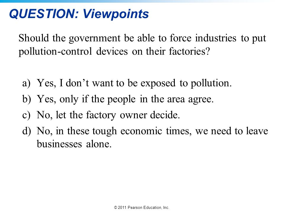 QUESTION: Viewpoints Should the government be able to force industries to put pollution-control devices on their factories