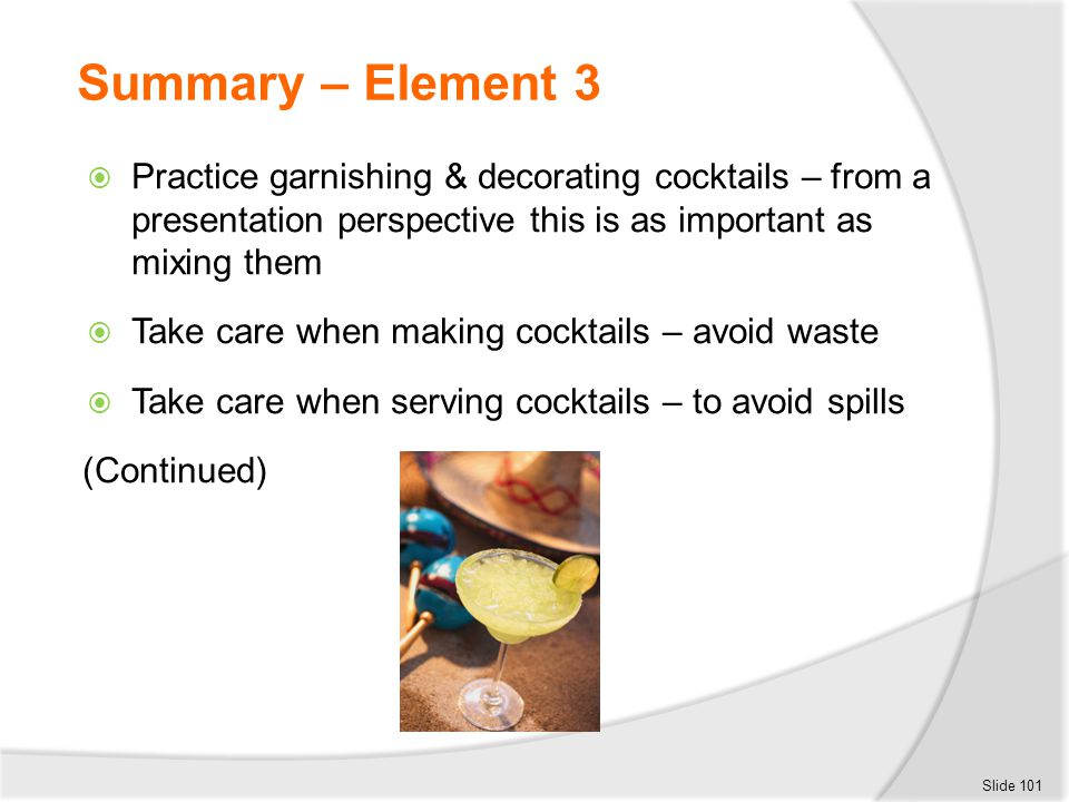 Summary – Element 3 Practice garnishing & decorating cocktails – from a presentation perspective this is as important as mixing them.