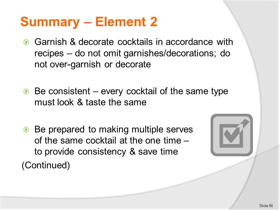 Summary – Element 2 Garnish & decorate cocktails in accordance with recipes – do not omit garnishes/decorations; do not over-garnish or decorate.