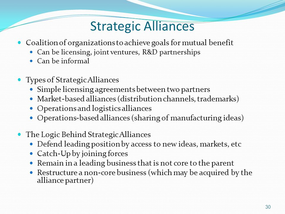 Strategic Alliances Coalition of organizations to achieve goals for mutual benefit. Can be licensing, joint ventures, R&D partnerships.