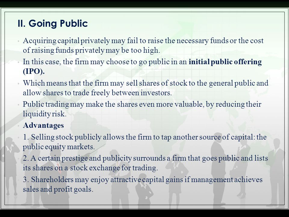 II. Going Public Acquiring capital privately may fail to raise the necessary funds or the cost of raising funds privately may be too high.