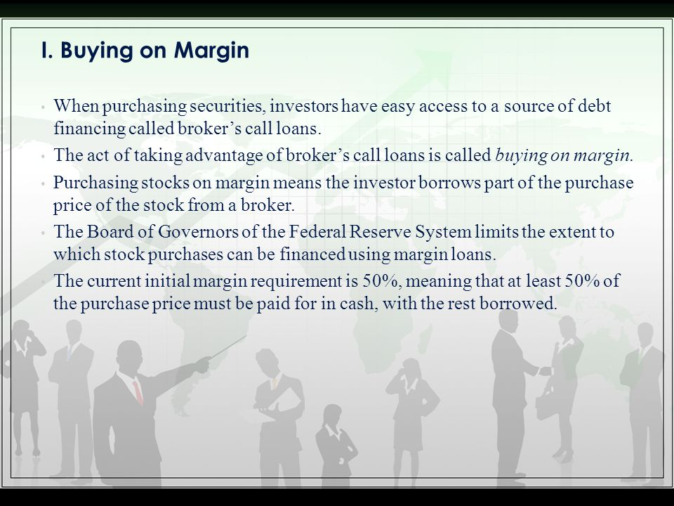I. Buying on Margin When purchasing securities, investors have easy access to a source of debt financing called broker's call loans.