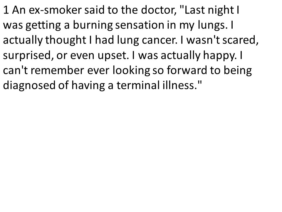 1 An ex-smoker said to the doctor, Last night I was getting a burning sensation in my lungs.