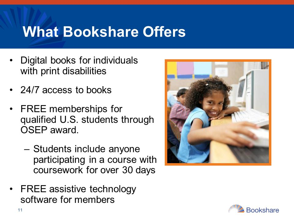 What Bookshare Offers Digital books for individuals with print disabilities. 24/7 access to books.