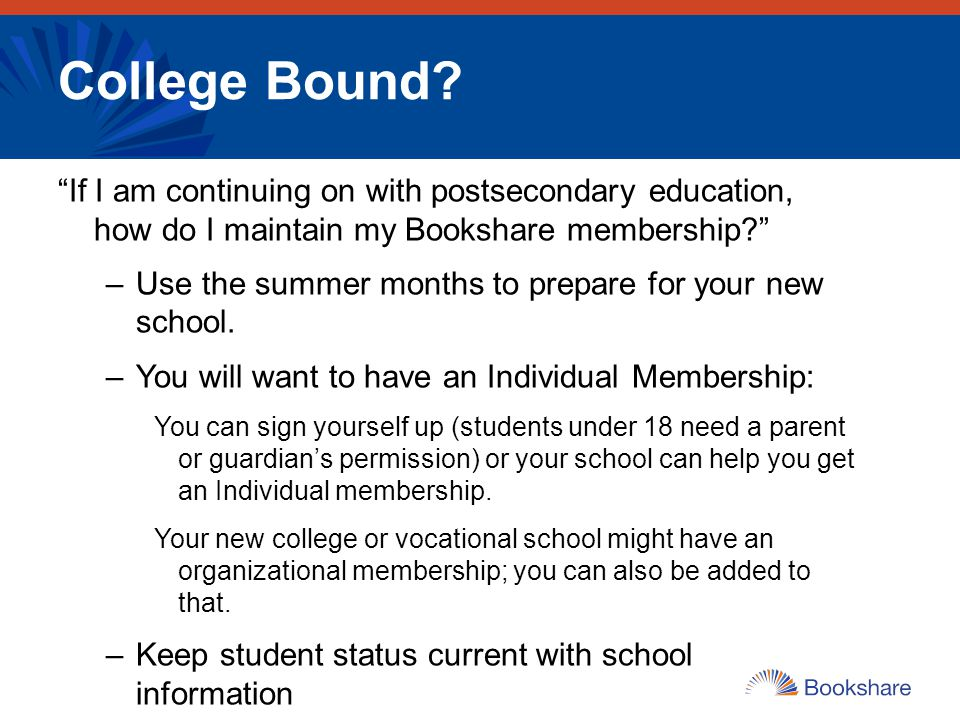 College Bound If I am continuing on with postsecondary education, how do I maintain my Bookshare membership