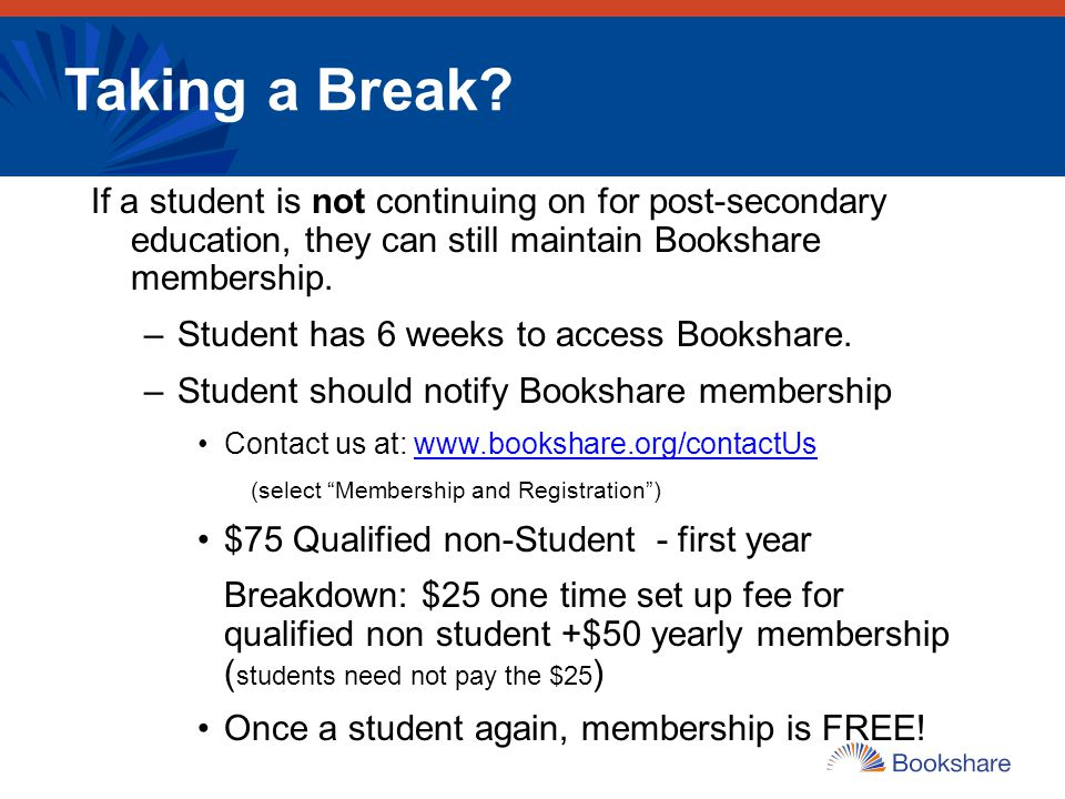 Taking a Break If a student is not continuing on for post-secondary education, they can still maintain Bookshare membership.