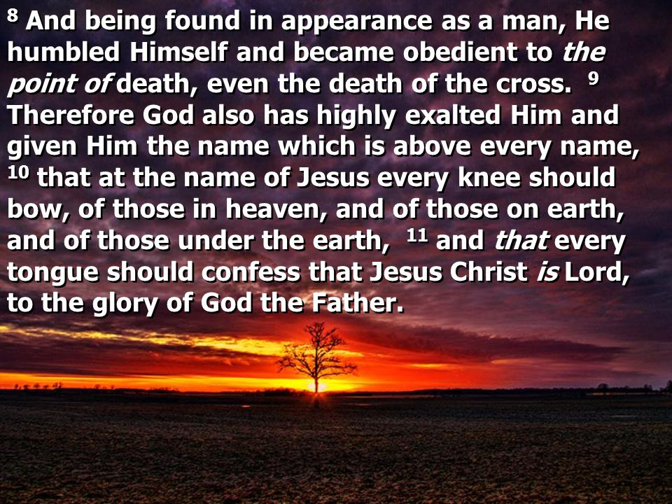 8 And being found in appearance as a man, He humbled Himself and became obedient to the point of death, even the death of the cross.