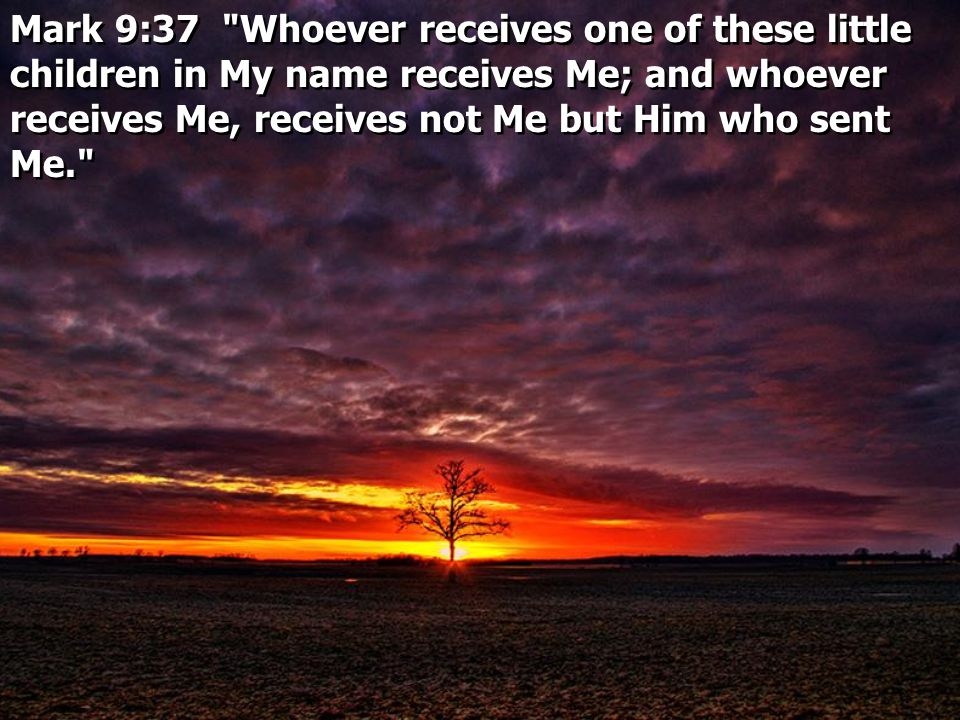 Mark 9:37 Whoever receives one of these little children in My name receives Me; and whoever receives Me, receives not Me but Him who sent Me.