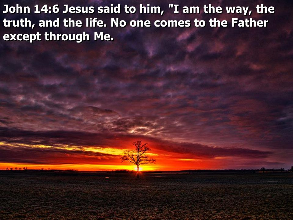 John 14:6 Jesus said to him, I am the way, the truth, and the life