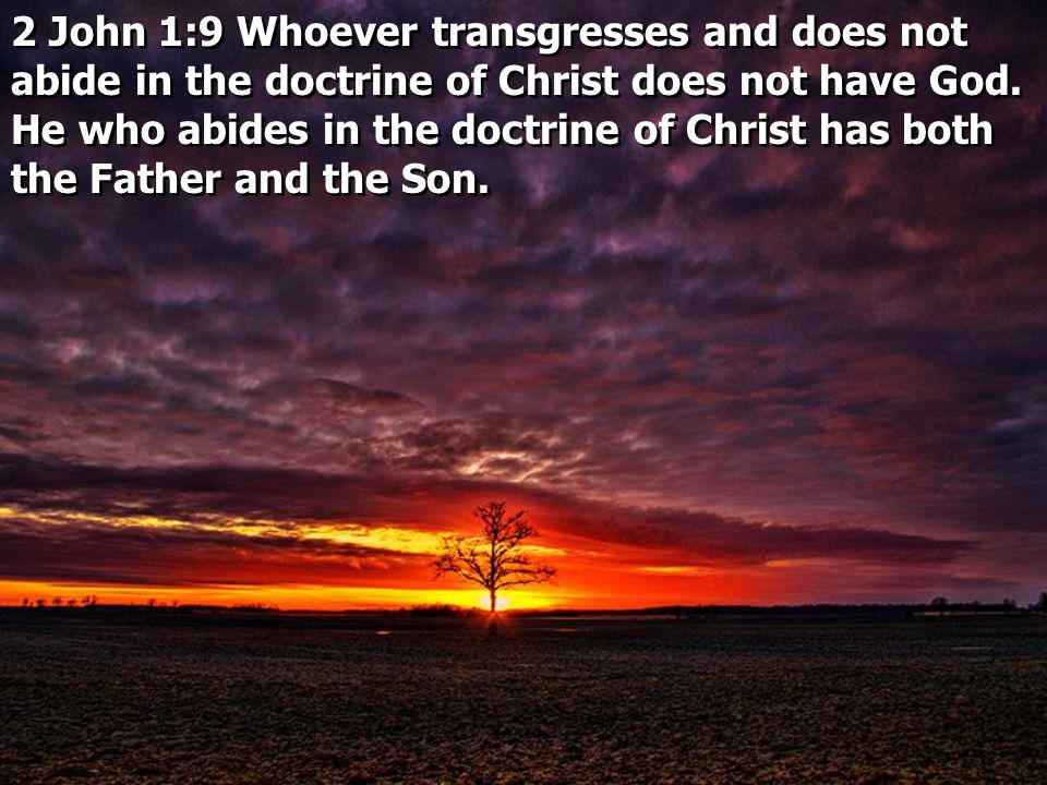 2 John 1:9 Whoever transgresses and does not abide in the doctrine of Christ does not have God. He who abides in the doctrine of Christ has both the Father and the Son.