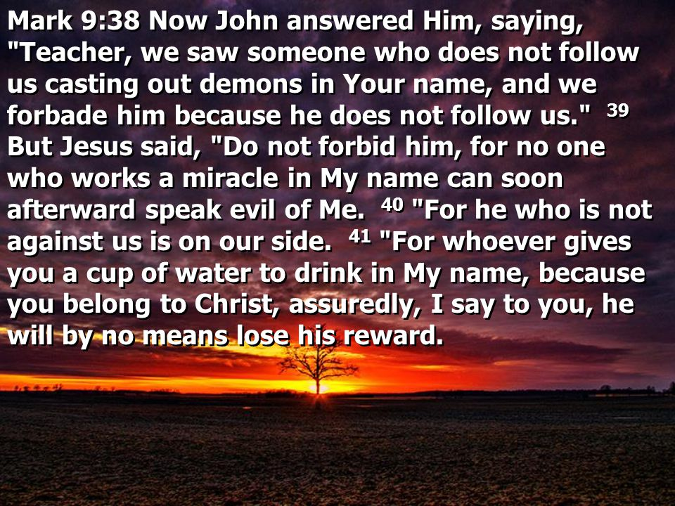 Mark 9:38 Now John answered Him, saying, Teacher, we saw someone who does not follow us casting out demons in Your name, and we forbade him because he does not follow us. 39 But Jesus said, Do not forbid him, for no one who works a miracle in My name can soon afterward speak evil of Me.