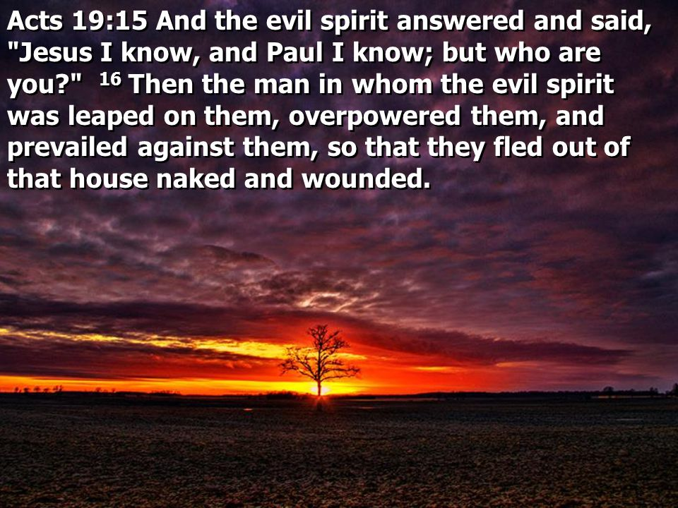 Acts 19:15 And the evil spirit answered and said, Jesus I know, and Paul I know; but who are you 16 Then the man in whom the evil spirit was leaped on them, overpowered them, and prevailed against them, so that they fled out of that house naked and wounded.