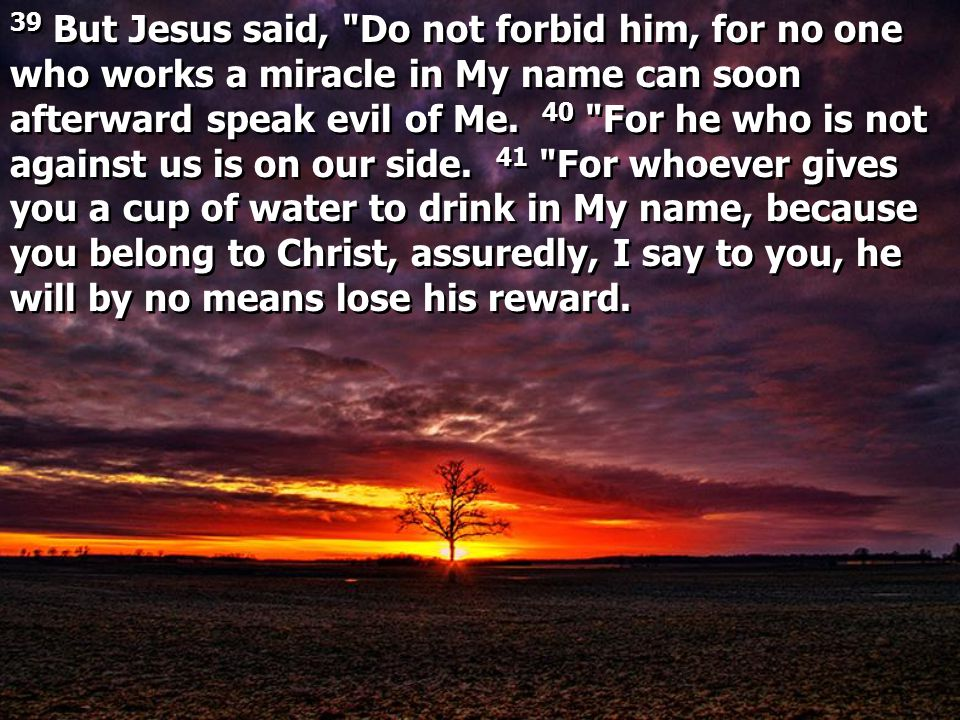 39 But Jesus said, Do not forbid him, for no one who works a miracle in My name can soon afterward speak evil of Me.