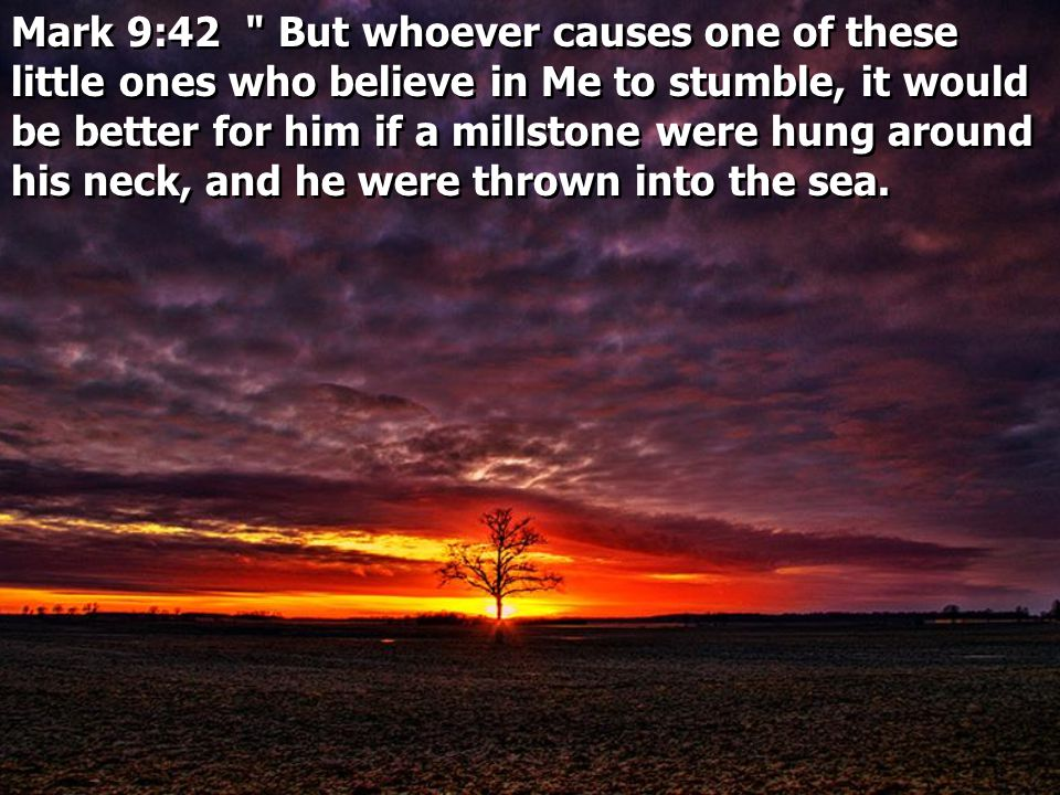 Mark 9:42 But whoever causes one of these little ones who believe in Me to stumble, it would be better for him if a millstone were hung around his neck, and he were thrown into the sea.