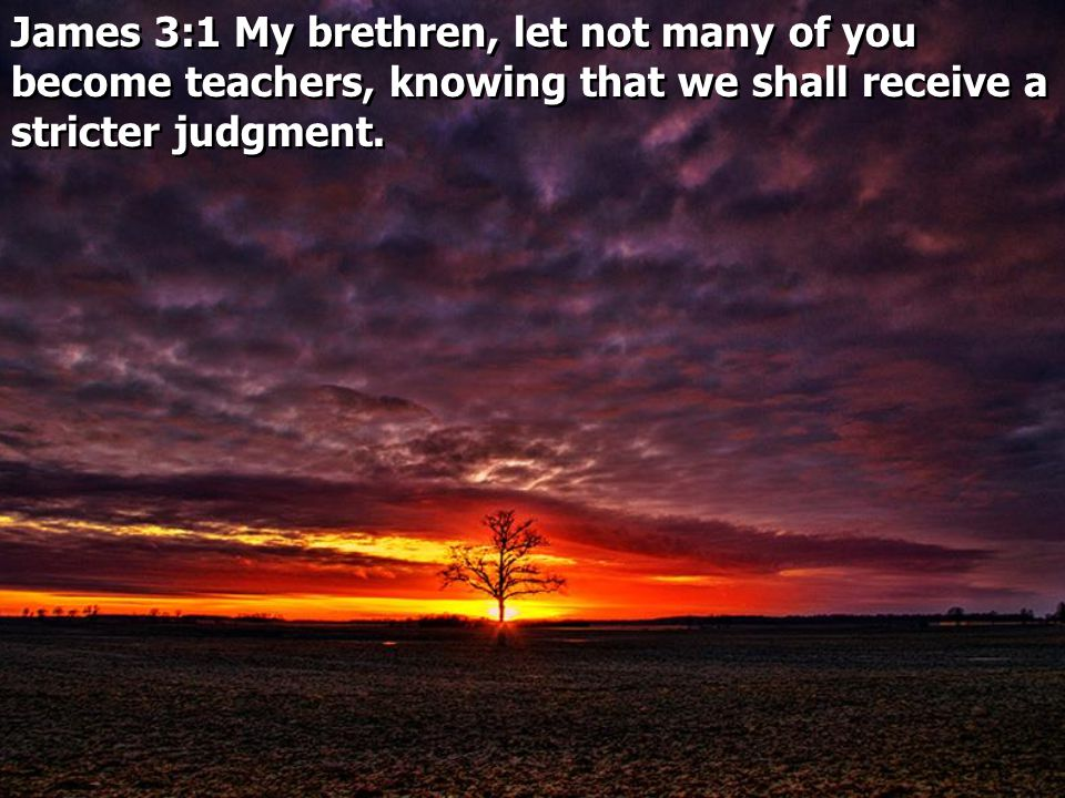 James 3:1 My brethren, let not many of you become teachers, knowing that we shall receive a stricter judgment.