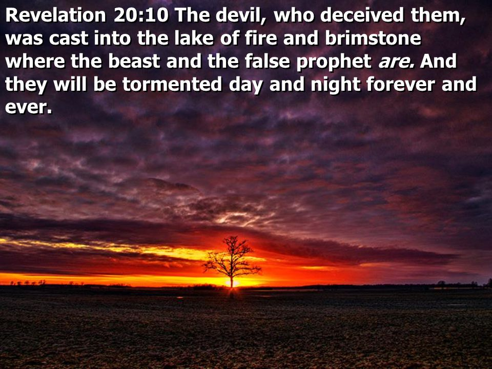 Revelation 20:10 The devil, who deceived them, was cast into the lake of fire and brimstone where the beast and the false prophet are.