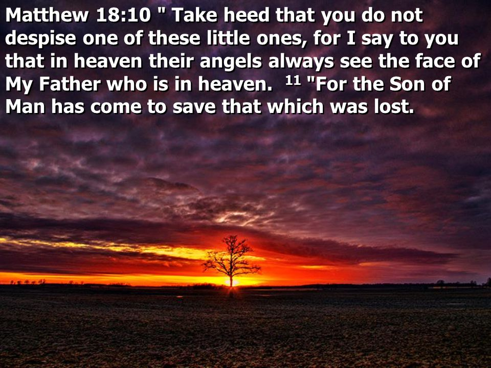 Matthew 18:10 Take heed that you do not despise one of these little ones, for I say to you that in heaven their angels always see the face of My Father who is in heaven.